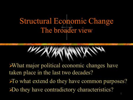 1 Structural Economic Change The broader view  What major political economic changes have taken place in the last two decades?  To what extend do they.