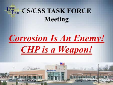 LOGIS-TECH CS/CSS TASK FORCE Meeting Corrosion Is An Enemy! CHP is a Weapon!