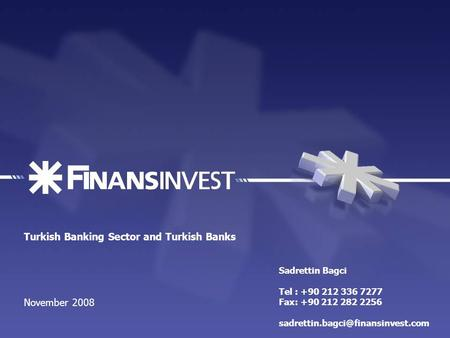 Turkish Banking Sector and Turkish Banks November 2008 Sadrettin Bagci Tel : +90 212 336 7277 Fax: +90 212 282 2256