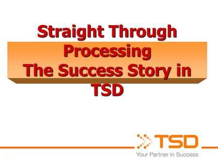 1 Straight Through Processing The Success Story in TSD.