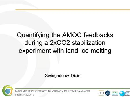 Utrecht, 16/02/2012 Quantifying the AMOC feedbacks during a 2xCO2 stabilization experiment with land-ice melting Swingedouw Didier.