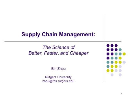 1 Supply Chain Management: The Science of Better, Faster, and Cheaper Bin Zhou Rutgers University