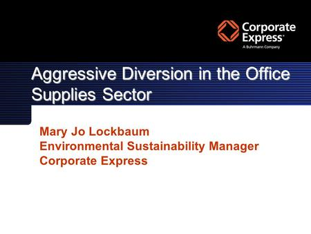 Aggressive Diversion in the Office Supplies Sector Mary Jo Lockbaum Environmental Sustainability Manager Corporate Express.