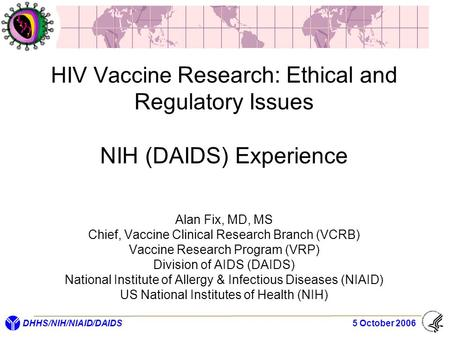 DHHS/NIH/NIAID/DAIDS 5 October 2006 HIV Vaccine Research: Ethical and Regulatory Issues NIH (DAIDS) Experience Alan Fix, MD, MS Chief, Vaccine Clinical.