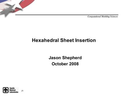 Computational Modeling Sciences jfs Hexahedral Sheet Insertion Jason Shepherd October 2008.