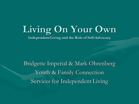 Living On Your Own Independent Living and the Role of Self-Advocacy Bridgette Imperial & Mark Ohrenberg Youth & Family Connection Services for Independent.