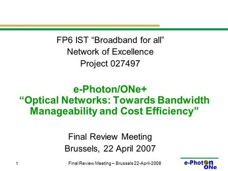 "Final Review Meeting – Brussels 22-April-2008 1 FP6 IST ""Broadband for all"" Network of Excellence Project 027497 e-Photon/ONe+ ""Optical Networks: Towards."