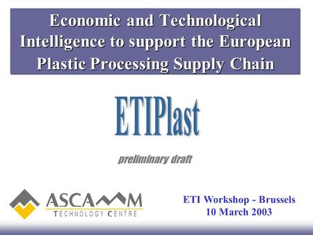 Economic and Technological Intelligence to support the European Plastic Processing Supply Chain preliminary draft ETI Workshop - Brussels 10 March 2003.