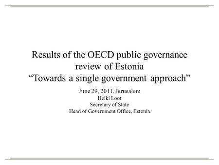 "Results of the OECD public governance review of Estonia ""Towards a single government approach"" June 29, 2011, Jerusalem Heiki Loot Secretary of State Head."