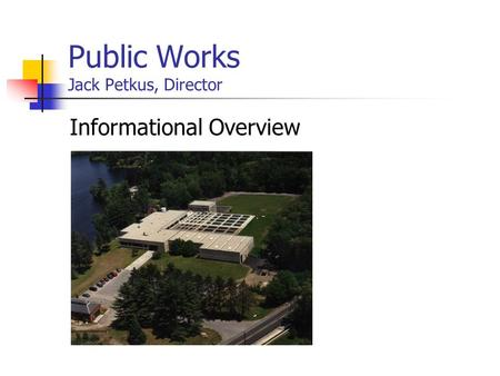 Public Works Jack Petkus, Director Informational Overview.