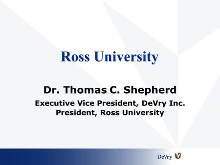 Ross University Dr. Thomas C. Shepherd Executive Vice President, DeVry Inc. President, Ross University Dr. Thomas C. Shepherd Executive Vice President,