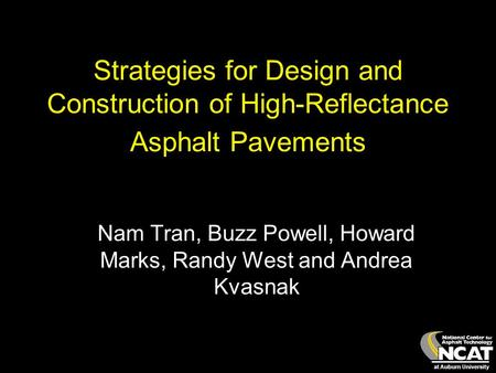 At Auburn University Strategies for Design and Construction of High-Reflectance Asphalt Pavements Nam Tran, Buzz Powell, Howard Marks, Randy West and Andrea.