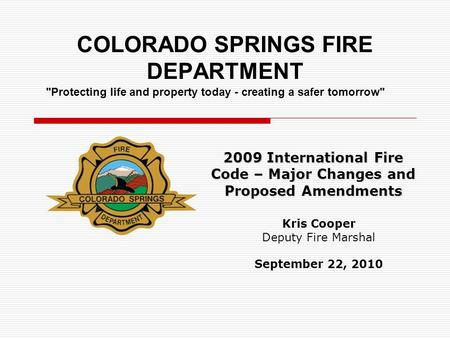 COLORADO SPRINGS FIRE DEPARTMENT 2009 International Fire Code – Major Changes and Proposed Amendments Kris Cooper Deputy Fire Marshal September 22, 2010.