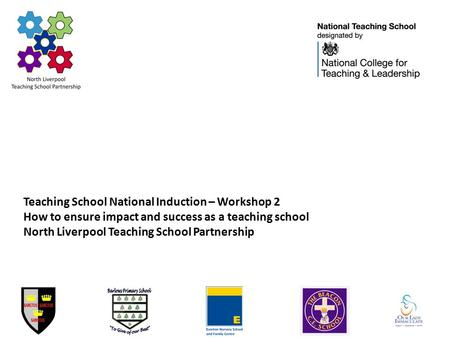 Teaching School National Induction – Workshop 2 How to ensure impact and success as a teaching school North Liverpool Teaching School Partnership.