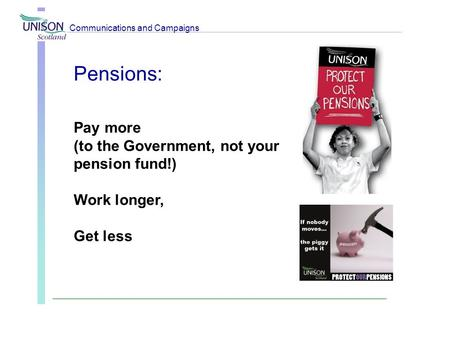 Pensions: Pay more (to the Government, not your pension fund!) Work longer, Get less Communications and Campaigns.