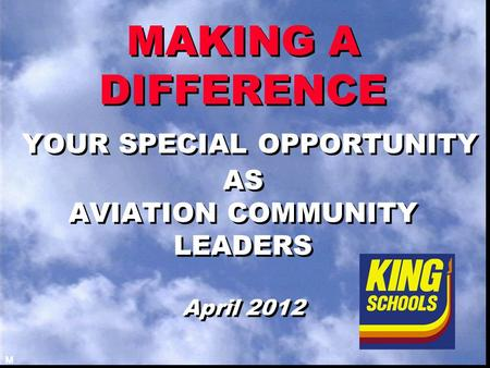 MAKING A DIFFERENCE YOUR SPECIAL OPPORTUNITY AS AVIATION COMMUNITY LEADERS April 2012 M.