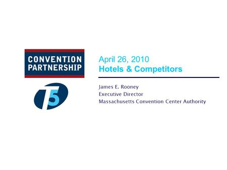 April 26, 2010 Hotels & Competitors James E. Rooney Executive Director Massachusetts Convention Center Authority.