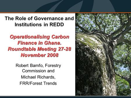 Operationalising Carbon Finance in Ghana. Roundtable Meeting 27-28 November 2008 The Role of Governance and Institutions in REDD Operationalising Carbon.