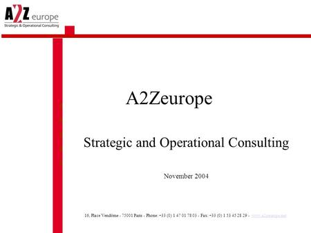 A2Zeurope Strategic and Operational Consulting November 2004 16, Place Vendôme - 75001 Paris - Phone: +33 (0) 1 47 01 78 03 - Fax: +33 (0) 1 53 45 28 29.