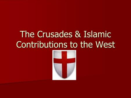 The Crusades & Islamic Contributions to the West.