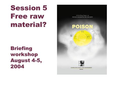 Centre for Science and Environment Session 5 Free raw material? Briefing workshop August 4-5, 2004.