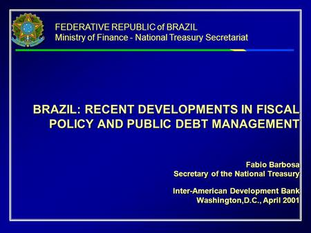 BRAZIL: RECENT DEVELOPMENTS IN FISCAL POLICY AND PUBLIC DEBT MANAGEMENT Fabio Barbosa Secretary of the National Treasury Inter-American Development Bank.