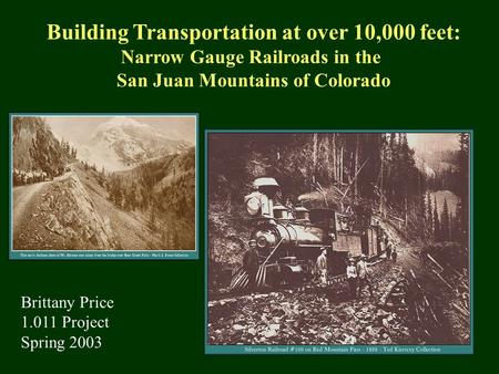 Building Transportation at over 10,000 feet: Narrow Gauge Railroads in the San Juan Mountains of Colorado Brittany Price 1.011 Project Spring 2003.