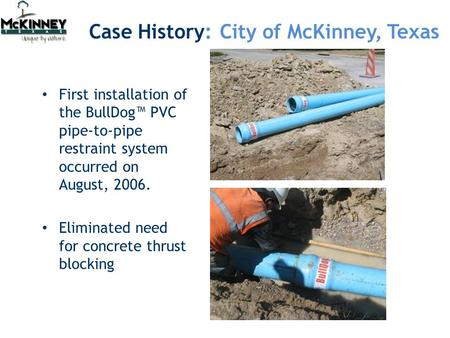 First installation of the BullDog™ PVC pipe-to-pipe restraint system occurred on August, 2006. Eliminated need for concrete thrust blocking Case History: