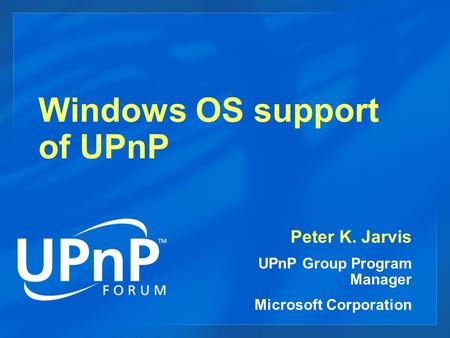 Windows OS support of UPnP Peter K. Jarvis UPnP Group Program Manager Microsoft Corporation.