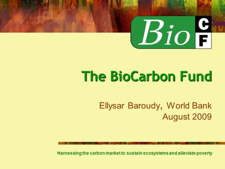 The BioCarbon Fund The BioCarbon Fund Ellysar Baroudy, World Bank August 2009 Harnessing the carbon market to sustain ecosystems and alleviate poverty.
