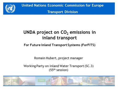 United Nations Economic Commission for Europe Transport Division UNDA project on CO 2 emissions in inland transport For Future Inland Transport Systems.