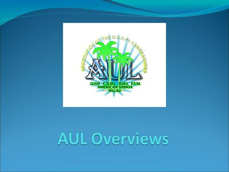 AUL Purpose The AUL is organized for support and cooperative purposes by its members. These purposes are: – To strengthen lab network in the USAPI countries.