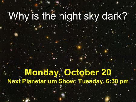 Why is the night sky dark? Monday, October 20 Next Planetarium Show: Tuesday, 6:30 pm.