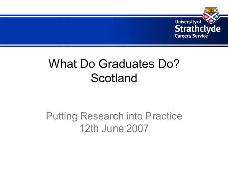 What Do Graduates Do? Scotland Putting Research into Practice 12th June 2007.