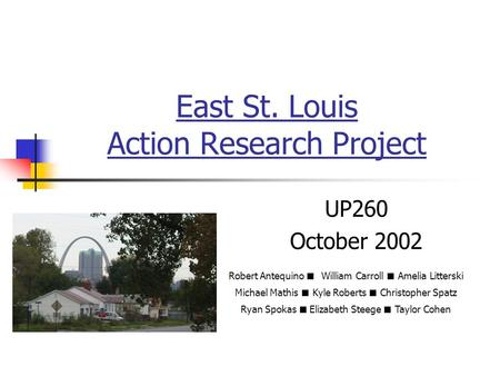 East St. Louis Action Research Project UP260 October 2002 Robert Antequino ■ William Carroll ■ Amelia Litterski Michael Mathis ■ Kyle Roberts ■ Christopher.