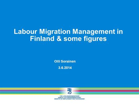 Labour Migration Management in Finland & some figures Olli Sorainen 3.6.2014.