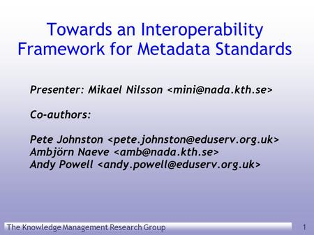 The Knowledge Management Research Group 1 Towards an Interoperability Framework for Metadata Standards Presenter: Mikael Nilsson Co-authors: Pete Johnston.