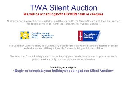 TWA Silent Auction We will be accepting both US/CDN cash or cheques During the conference, the community focus will be aligned to the Cancer Society with.