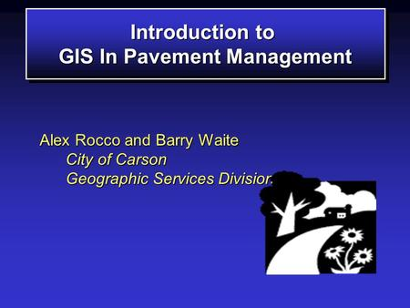 Introduction to GIS In Pavement Management Introduction to GIS In Pavement Management Alex Rocco and Barry Waite City of Carson Geographic Services Division.