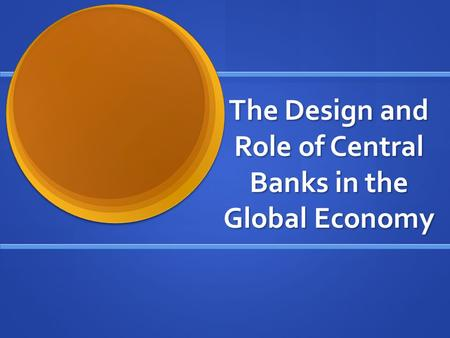 The Design and Role of Central Banks in the Global Economy.