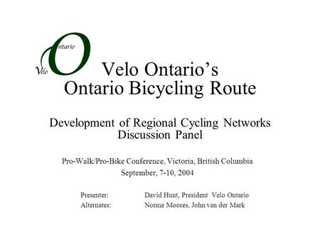 Velo Ontario's Ontario Bicycling Route Development of Regional Cycling Networks Discussion Panel Pro-Walk/Pro-Bike Conference, Victoria, British Columbia.