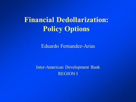 Financial Dedollarization: Policy Options Eduardo Fernandez-Arias Inter-American Development Bank REGION I.