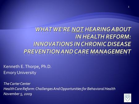 Kenneth E. Thorpe, Ph.D. Emory University The Carter Center Health Care Reform: Challenges And Opportunities for Behavioral Health November 5, 2009 1.