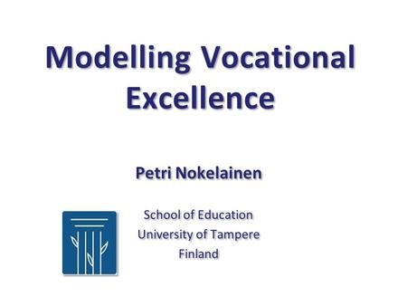 Modelling Vocational Excellence Petri Nokelainen School of Education University of Tampere Finland Petri Nokelainen School of Education University of Tampere.