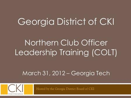 Georgia District of CKI Northern Club Officer Leadership Training (COLT) March 31, 2012 – Georgia Tech Hosted by the Georgia District Board of CKI.