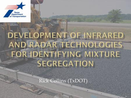 Rick Collins (TxDOT).  Historically segregation thought of as mechanical (gradation) phenomenon  1996 – WSDOT discovered thermal imaging could detect.
