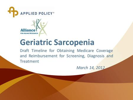 © Copyright 2010 Applied Policy, L.L.C., All Rights Reserved. Geriatric Sarcopenia Draft Timeline for Obtaining Medicare Coverage and Reimbursement for.