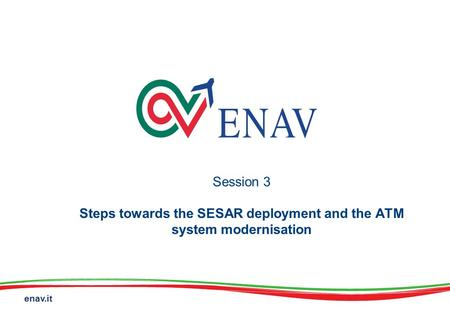Enav.it Session 3 Steps towards the SESAR deployment and the ATM system modernisation.