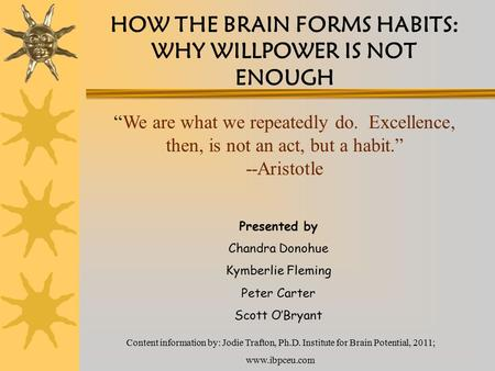 HOW THE BRAIN FORMS HABITS: WHY WILLPOWER IS NOT ENOUGH Presented by Chandra Donohue Kymberlie Fleming Peter Carter Scott O'Bryant Content information.