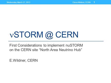 "CERN First Considerations to implement nuSTORM on the CERN site ""North Area Neutrino Hub"" E.Wildner, CERN Wednesday, March 27, 2013Elena Wildner,"
